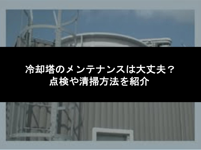 冷却塔のメンテナンスは大丈夫?点検や清掃方法を紹介
